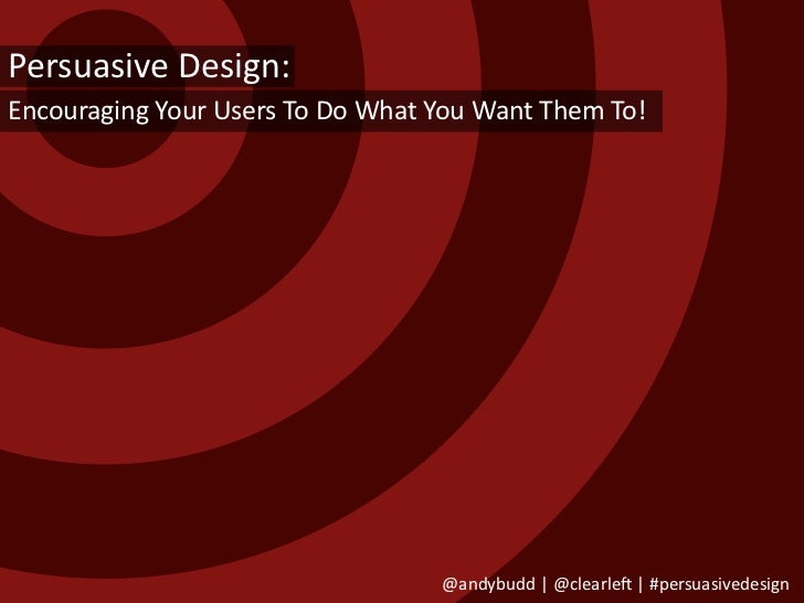 Persuasive Design: Encouraging Your Users To Do What You Want Them To!                                       @andybudd | @...