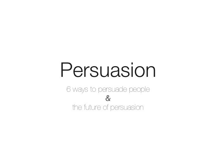 Persuasion6 ways to persuade people              &  the future of persuasion