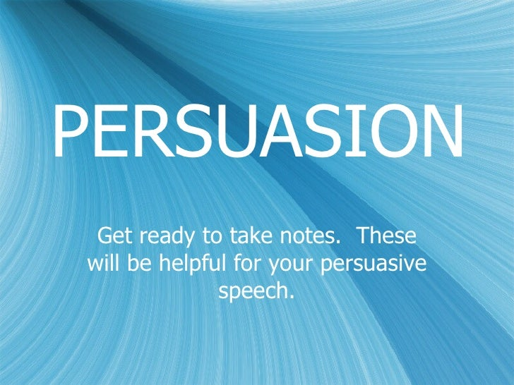 PERSUASION Get ready to take notes. Thesewill be helpful for your persuasive              speech.