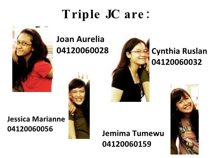 Triple JC are: Joan Aurelia 04120060028 Cynthia Ruslan 04120060032 Jessica Marianne 04120060056 Jemima Tumewu 04120060159