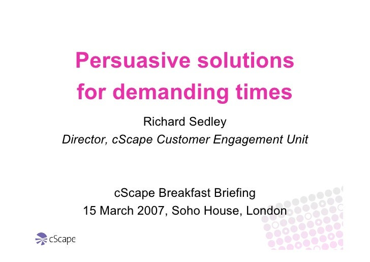 Persuasive solutions   for demanding times                Richard Sedley Director, cScape Customer Engagement Unit        ...