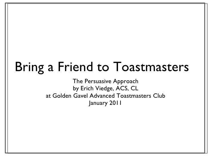 Bring a Friend to Toastmasters <ul><li>The Persuasive Approach </li></ul><ul><li>by Erich Viedge, ACS, CL </li></ul><ul><l...