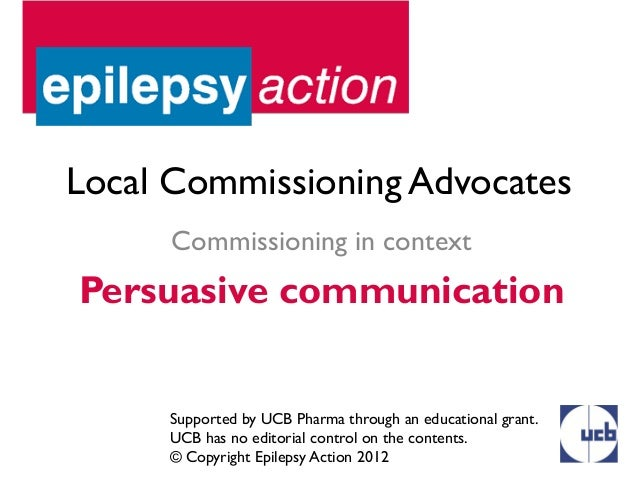 Local Commissioning Advocates      Commissioning in contextPersuasive communication     Supported by UCB Pharma through an...