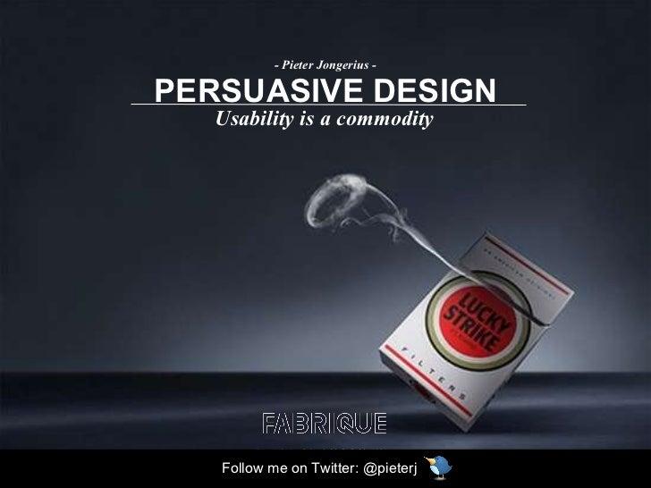 PERSUASIVE DESIGN Usability is a commodity - Pieter Jongerius - Follow me on Twitter: @pieterj