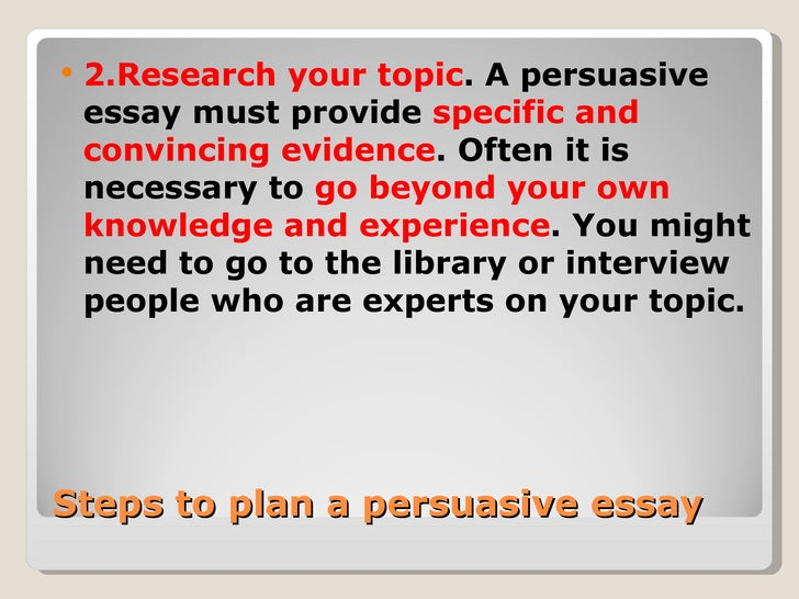 steps in planning a persuasive essay When writing a persuasive essay, your purpose is to convince your audience to embrace your idea or point of view keeping this purpose in mind is the key to writing an to write an effective persuasive essay, try to understand your audience for example, are your readers undecided about your issue.