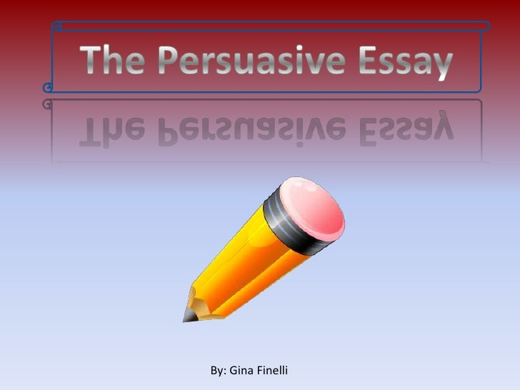 The Persuasive Essay<br />By: Gina Finelli<br />