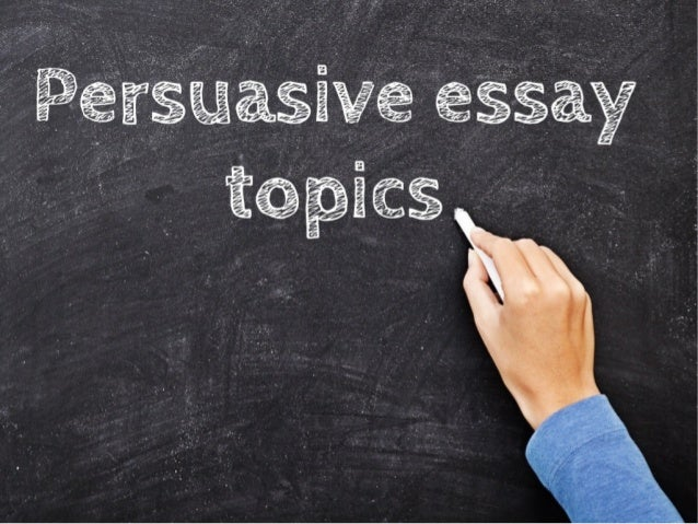 topics persuasive essays