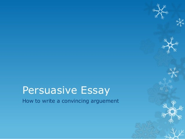Persuasive EssayHow to write a convincing arguement
