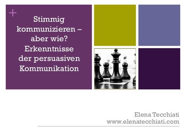 + Stimmig kommunizieren – aber wie? Erkenntnisse der persuasiven Kommunikation Elena Tecchiati www.elenatecchiati.com