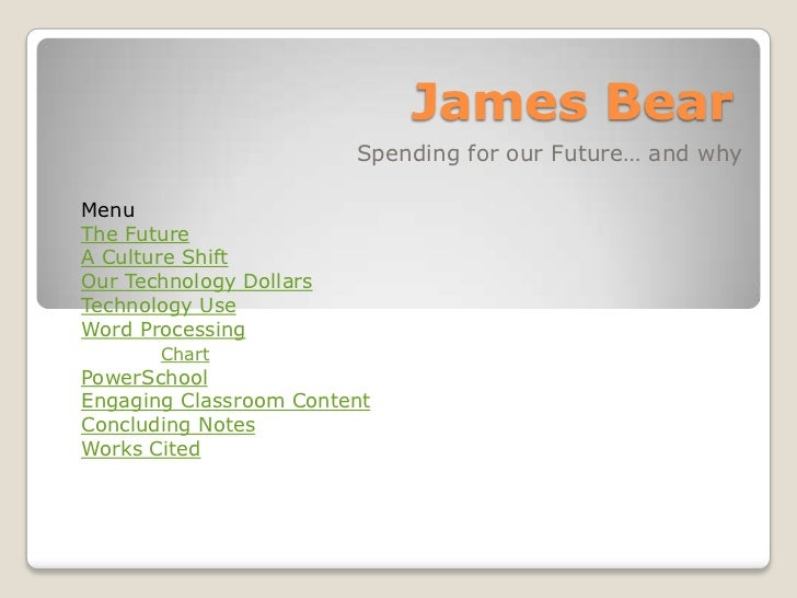 James Bear                         Spending for our Future… and whyMenuThe FutureA Culture ShiftOur Technology DollarsTech...