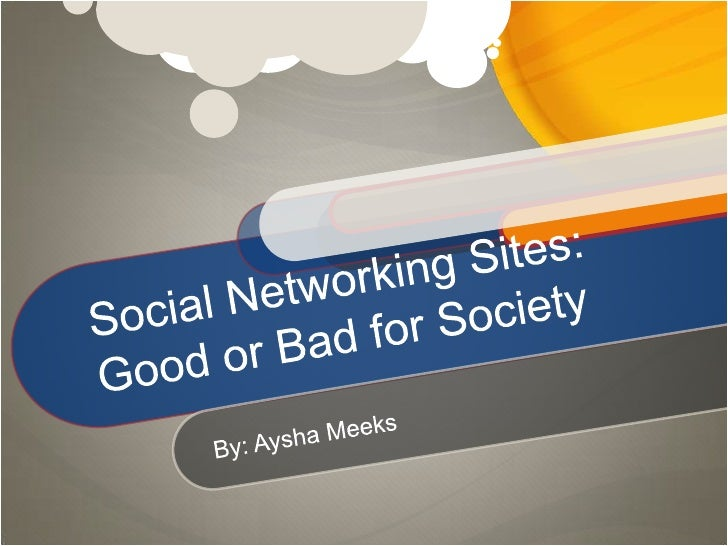 Social Networking Sites: Good or Bad for Society<br />By: Aysha Meeks<br />