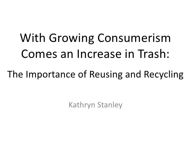 With Growing Consumerism Comes an Increase in Trash: The Importance of Reusing and Recycling<br />Kathryn Stanley<br />