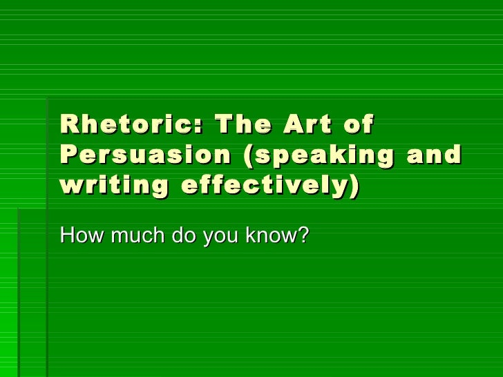 Rhetoric: The Art of Persuasion (speaking and writing effectively)<br />How much do you know?<br />
