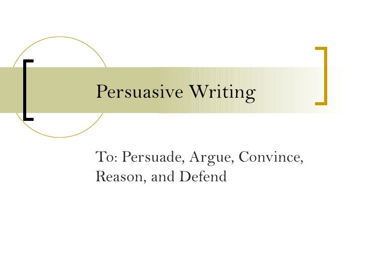 Persuasive Writing To: Persuade, Argue, Convince, Reason, and Defend