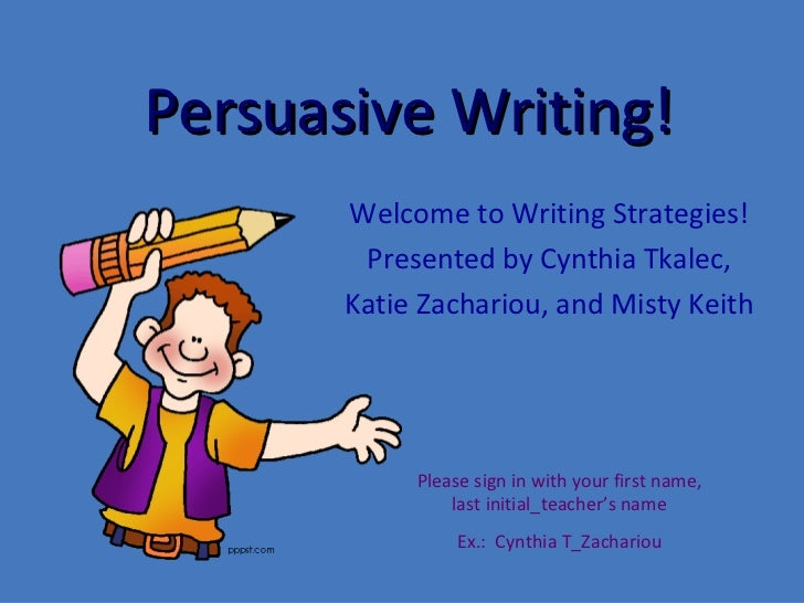 th grade writing strategies class  persuasive writingpersuasive writing  welcome to writing strategies  presented by cynthia tkalec  katie zachariou