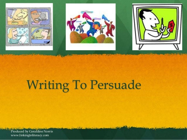 Writing To PersuadeProduced by Geraldine Norriswww.linkingtoliteracy.com