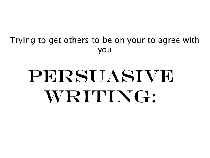 Trying to get others to be on your to agree with                       you    Persuasive     Writing: