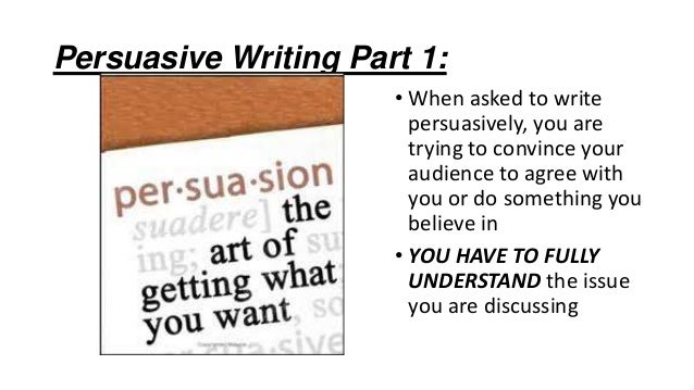 Persuasive Writing Part 1: • When asked to write persuasively, you are trying to convince your audience to agree with you ...