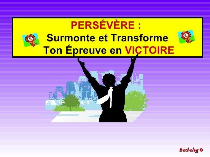PERSÉVÈRE   :   Surmonte et Transforme Ton Épreuve en  VICTOIRE Bethelsg  ©