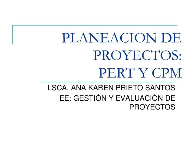 PLANEACION DE PROYECTOS:PERT Y CPM<br />LSCA. ANA KAREN PRIETO SANTOS<br />EE: GESTIÓN Y EVALUACIÓN DE PROYECTOS<br />