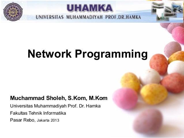 Network Programming  Muchammad Sholeh, S.Kom, M.Kom Universitas Muhammadiyah Prof. Dr. Hamka Fakultas Tehnik Informatika P...