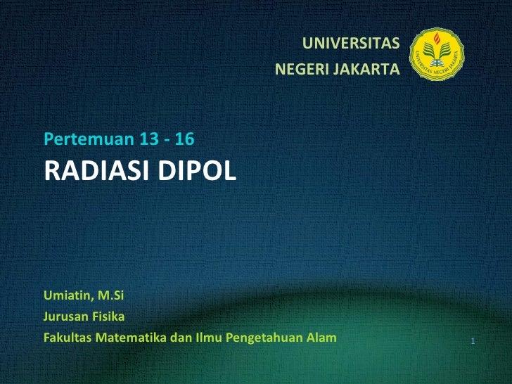 Pertemuan 13 - 16 RADIASI DIPOL Umiatin, M.Si Jurusan Fisika Fakultas Matematika dan Ilmu Pengetahuan Alam