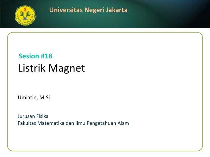 Listrik Magnet<br />Umiatin, M.Si<br />Sesion#18<br />JurusanFisika<br />FakultasMatematikadanIlmuPengetahuanAlam<br />