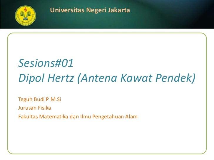 Sesions#01Dipol Hertz (Antena Kawat Pendek)<br />Teguh Budi P M.Si<br />JurusanFisika<br />FakultasMatematikadanIlmuPenget...