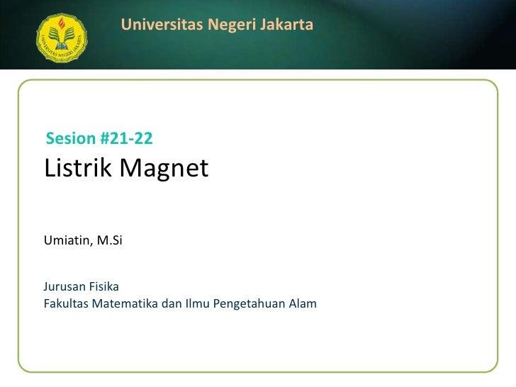 Listrik Magnet<br />Umiatin, M.Si<br />Sesion#21-22<br />JurusanFisika<br />FakultasMatematikadanIlmuPengetahuanAlam<br />