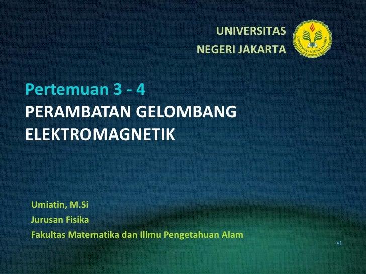 Pertemuan 3 - 4 PERAMBATAN GELOMBANG ELEKTROMAGNETIK Umiatin, M.Si Jurusan Fisika Fakultas Matematika dan Illmu Pengetahua...
