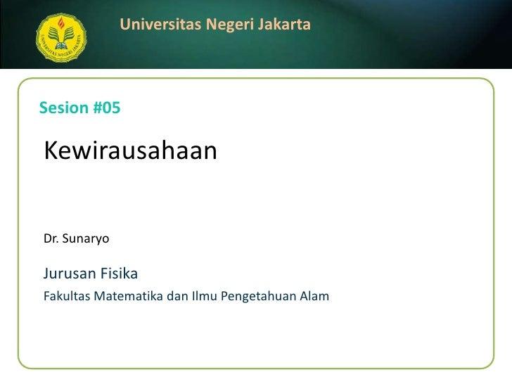 Sesion #05<br />Kewirausahaan<br />Dr. Sunaryo<br />JurusanFisika<br />FakultasMatematikadanIlmuPengetahuanAlam<br />