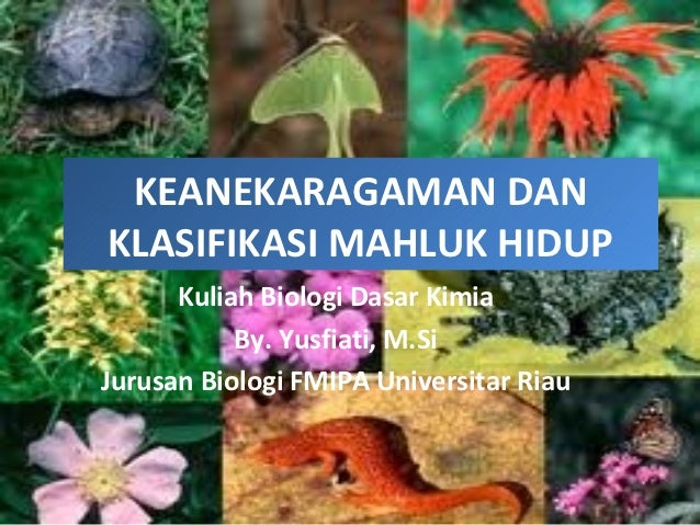 KEANEKARAGAMAN DANKLASIFIKASI MAHLUK HIDUP      Kuliah Biologi Dasar Kimia           By. Yusfiati, M.SiJurusan Biologi FMI...