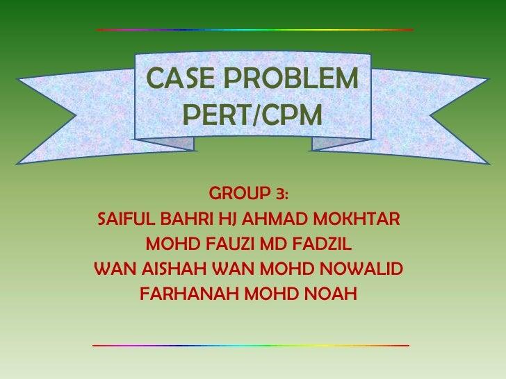 CASE PROBLEM      PERT/CPM           GROUP 3:SAIFUL BAHRI HJ AHMAD MOKHTAR      MOHD FAUZI MD FADZILWAN AISHAH WAN MOHD NO...
