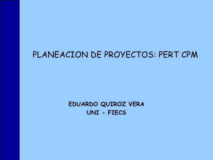 PLANEACION DE PROYECTOS: PERT CPM EDUARDO QUIROZ VERA UNI - FIECS
