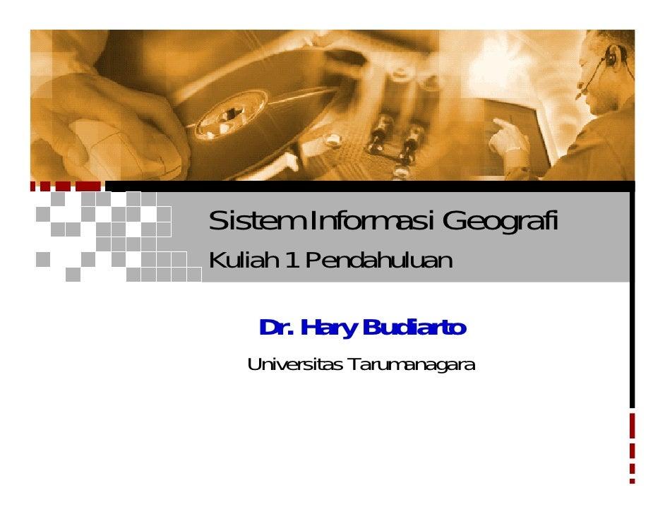 Sistem Informasi Geografi Kuliah 1 Pendahuluan      Dr. Hary Budiarto    Universitas Tarumanagara