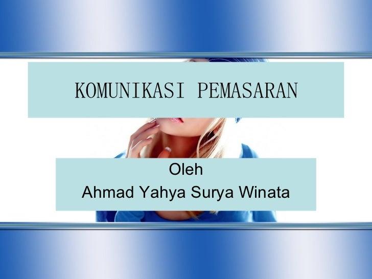 KOMUNIKASI PEMASARAN Oleh Ahmad Yahya Surya Winata