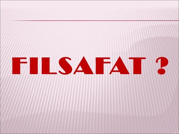 <ul><li>FILSAFAT ? </li></ul>