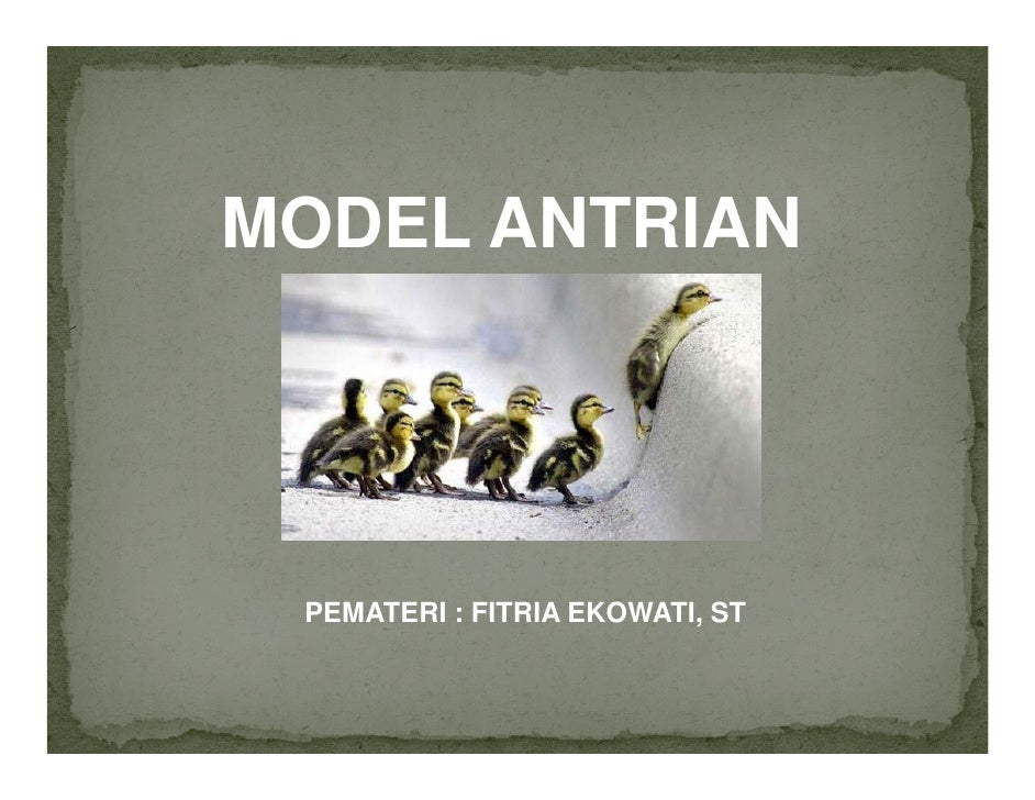 MODEL ANTRIAN      PEMATERI : FITRIA EKOWATI, ST