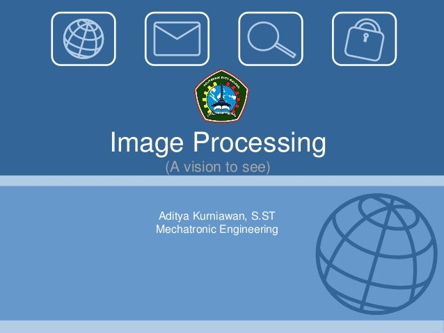 Image Processing    (A vision to see)   Aditya Kurniawan, S.ST   Mechatronic Engineering
