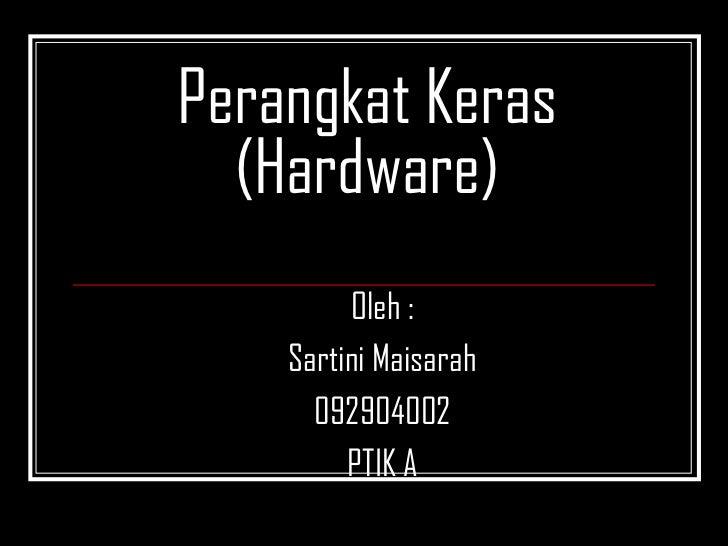 Perangkat Keras  (Hardware)         Oleh :    Sartini Maisarah      092904002         PTIK A