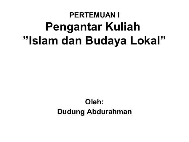 "PERTEMUAN I     Pengantar Kuliah""Islam dan Budaya Lokal""           Oleh:     Dudung Abdurahman"