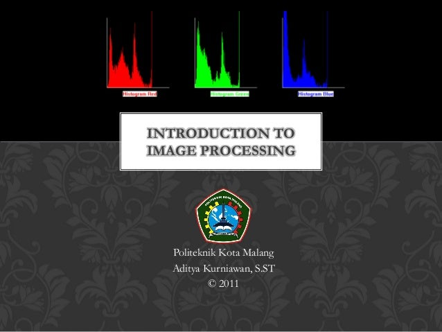 INTRODUCTION TOIMAGE PROCESSING  Politeknik Kota Malang  Aditya Kurniawan, S.ST          © 2011