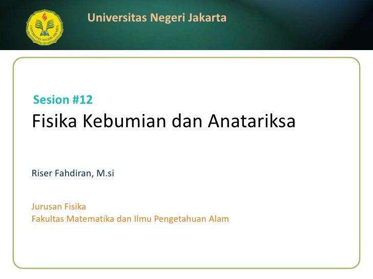FisikaKebumiandanAnatariksa<br />Riser Fahdiran, M.si<br />Sesion #12<br />JurusanFisika<br />FakultasMatematikadanIlmuPen...