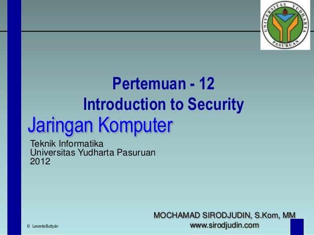 Pertemuan - 12 Introduction to Security  Jaringan Komputer Teknik Informatika Universitas Yudharta Pasuruan 2012  © Levent...