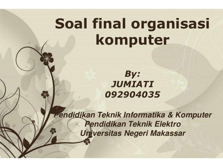 Soal final organisasi      komputer                 By:               JUMIATI              092904035Pendidikan Teknik Info...