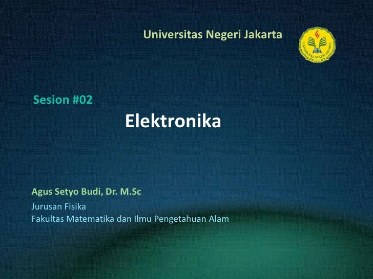 Elektronika<br />AgusSetyo Budi, Dr. M.Sc<br />Sesion#02<br />JurusanFisika<br />FakultasMatematikadanIlmuPengetahuanAlam<...