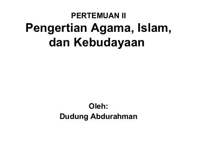 PERTEMUAN IIPengertian Agama, Islam,   dan Kebudayaan           Oleh:     Dudung Abdurahman