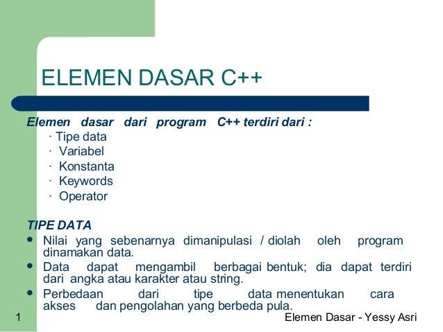 Elemen Dasar - Yessy Asri1ELEMEN DASAR C++Elemen dasar dari program C++ terdiri dari :· Tipe data· Variabel· Konstanta· Ke...