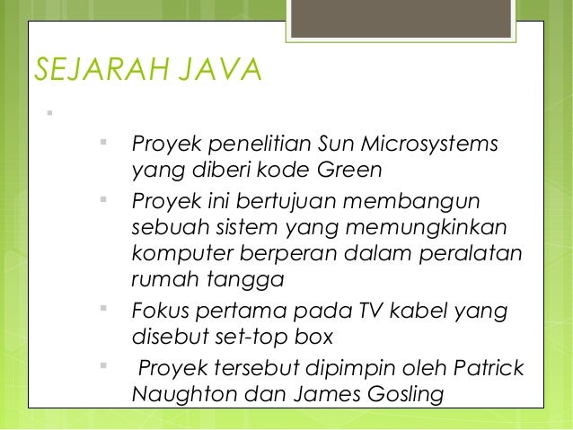 SEJARAH JAVA  Kelahiran bahasa Java dimulai tahun 1991  Proyek penelitian Sun Microsystems yang diberi kode Green  Proy...