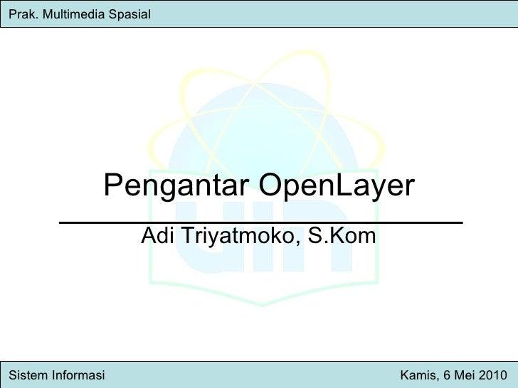 Pengantar OpenLayer Adi Triyatmoko, S.Kom Prak. Multimedia Spasial   Sistem Inform asi   Kamis , 6 Mei 2010
